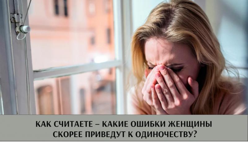 А вы как считаете – какие ошибки женщины скорее приведут к одиночеству?